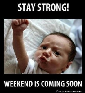 Stay Strong, The Weekend is comming soon